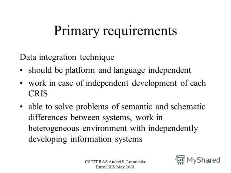 CSTIT RAS Andrei S. Lopatenko EuroCRIS May 2001 10 Primary requirements Data integration technique should be platform and language independent work in case of independent development of each CRIS able to solve problems of semantic and schematic diffe