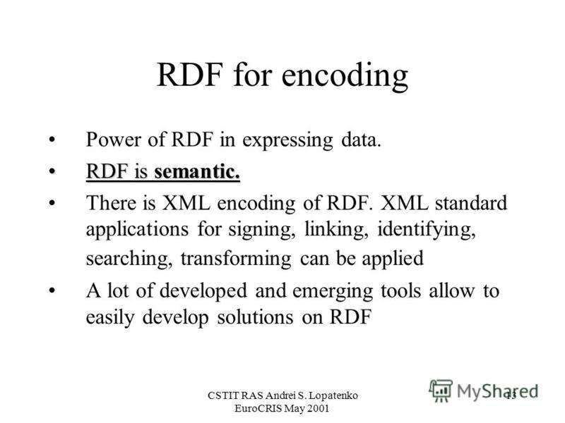 CSTIT RAS Andrei S. Lopatenko EuroCRIS May 2001 13 RDF for encoding Power of RDF in expressing data. RDF is semantic.RDF is semantic. There is XML encoding of RDF. XML standard applications for signing, linking, identifying, searching, transforming c
