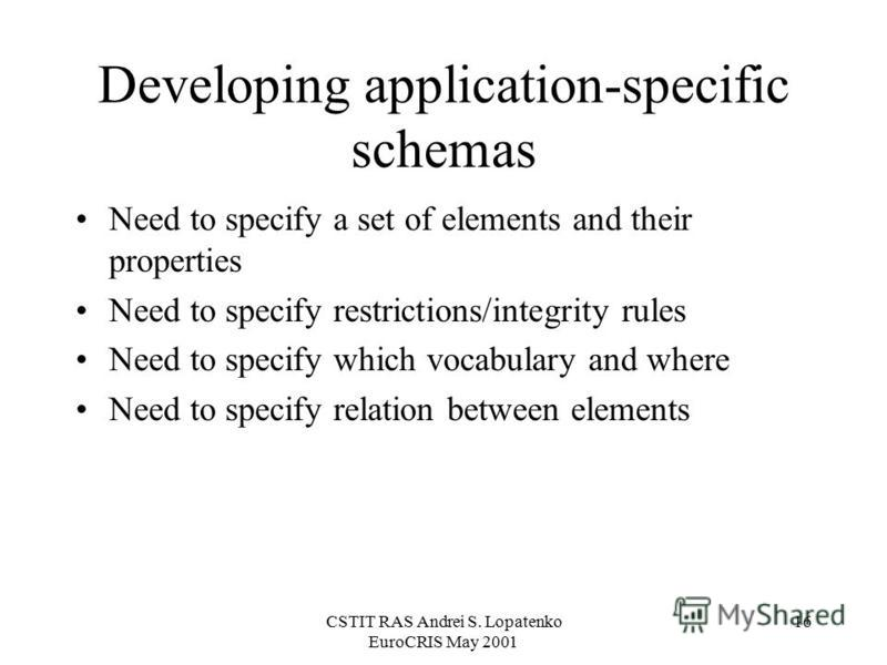 CSTIT RAS Andrei S. Lopatenko EuroCRIS May 2001 16 Developing application-specific schemas Need to specify a set of elements and their properties Need to specify restrictions/integrity rules Need to specify which vocabulary and where Need to specify