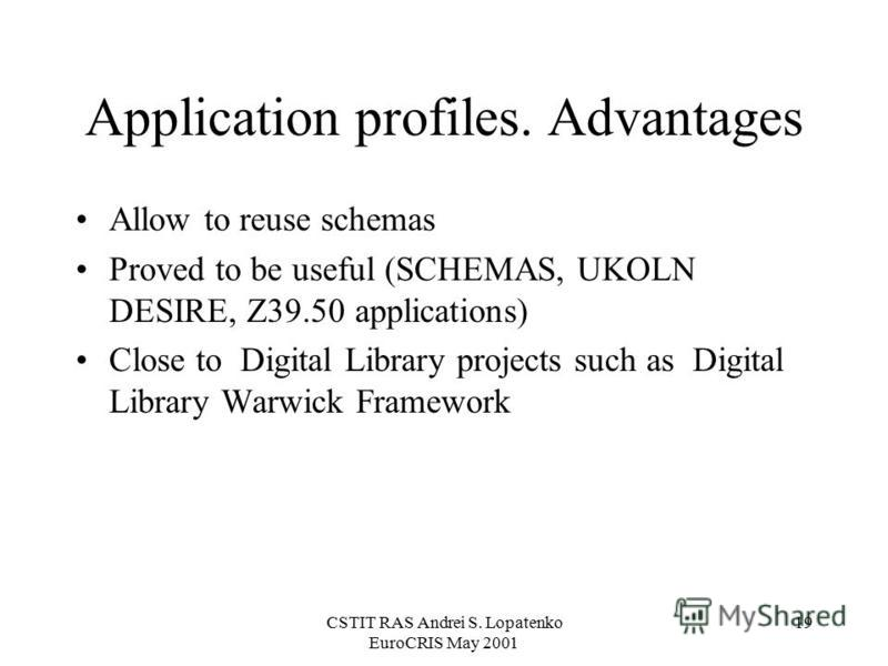 CSTIT RAS Andrei S. Lopatenko EuroCRIS May 2001 19 Application profiles. Advantages Allow to reuse schemas Proved to be useful (SCHEMAS, UKOLN DESIRE, Z39.50 applications) Close to Digital Library projects such as Digital Library Warwick Framework