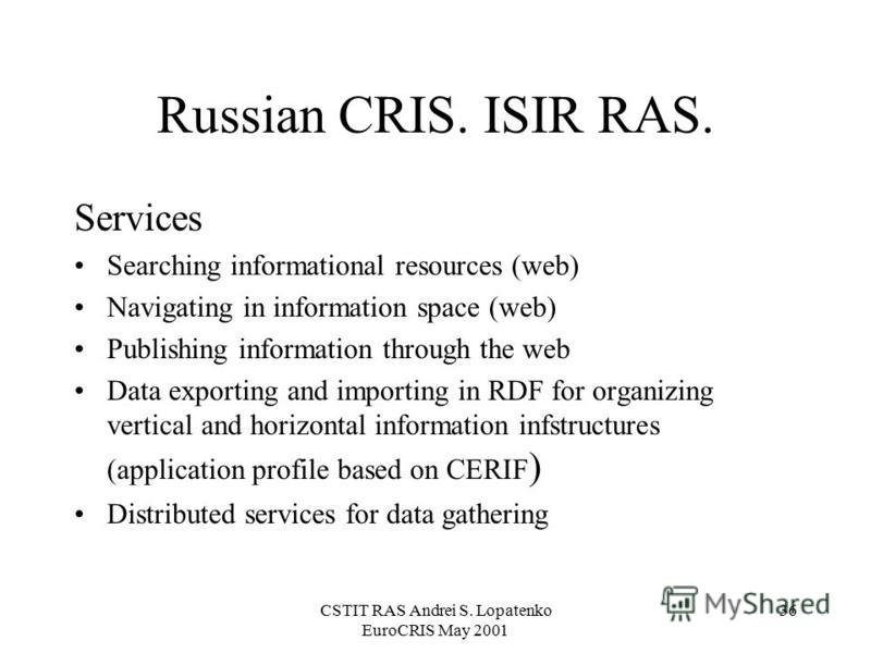 CSTIT RAS Andrei S. Lopatenko EuroCRIS May 2001 36 Russian CRIS. ISIR RAS. Services Searching informational resources (web) Navigating in information space (web) Publishing information through the web Data exporting and importing in RDF for organizin