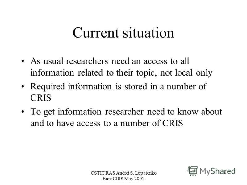 CSTIT RAS Andrei S. Lopatenko EuroCRIS May 2001 4 Current situation As usual researchers need an access to all information related to their topic, not local only Required information is stored in a number of CRIS To get information researcher need to