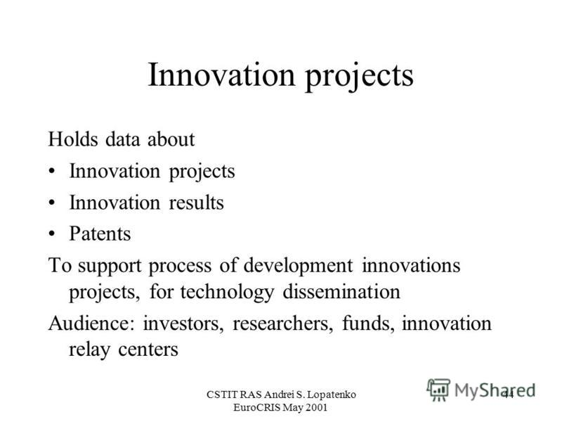 CSTIT RAS Andrei S. Lopatenko EuroCRIS May 2001 44 Innovation projects Holds data about Innovation projects Innovation results Patents To support process of development innovations projects, for technology dissemination Audience: investors, researche