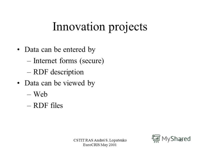 CSTIT RAS Andrei S. Lopatenko EuroCRIS May 2001 45 Innovation projects Data can be entered by –Internet forms (secure) –RDF description Data can be viewed by –Web –RDF files