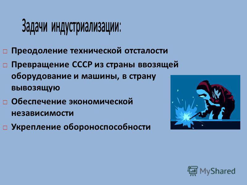 Преодоление технической отсталости Превращение СССР из страны ввозящей оборудование и машины, в страну вывозящую Обеспечение экономической независимости Укрепление обороноспособности