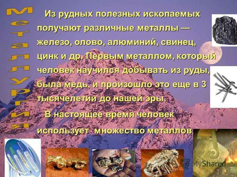 Из рудных полезных ископаемых получают различные металлы железо, олово, алюминий, свинец, цинк и др. Первым металлом, который человек научился добывать из руды, была медь, и произошло это еще в 3 тысячелетии до нашей эры. Из рудных полезных ископаемы
