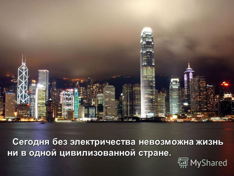 Сегодня без электричества невозможна жизнь ни в одной цивилизованной стране. ни в одной цивилизованной стране.