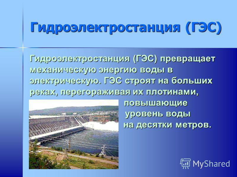 Гидроэлектростанция (ГЭС) Гидроэлектростанция (ГЭС) превращает механическую энергию воды в электрическую. ГЭС строят на больших реках, перегораживая их плотинами, повышающие уровень воды на десятки метров.
