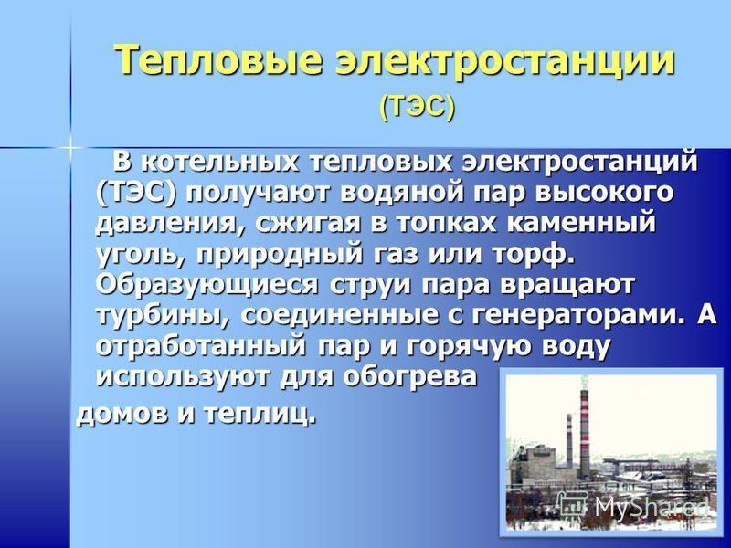 Тепловые электростанции В котельных тепловых электростанций (ТЭС) получают водяной пар высокого давления, сжигая в топках каменный уголь, природный газ или торф. Образующиеся струи пара вращают турбины, соединенные с генераторами. А отработанный пар