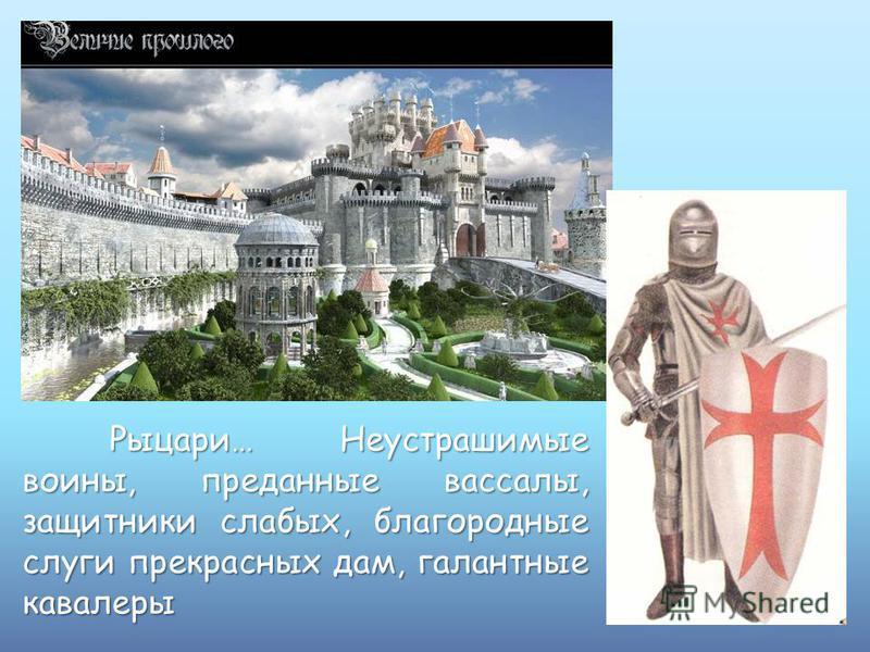 Рыцари… Неустрашимые воины, преданные вассалы, защитники слабых, благородные слуги прекрасных дам, галантные кавалеры