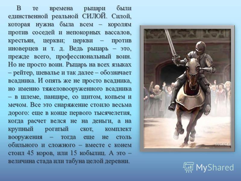 В те времена рыцари были единственной реальной СИЛОЙ. Силой, которая нужна была всем – королям против соседей и непокорных вассалов, крестьян, церкви; церкви – против иноверцев и т. д. Ведь рыцарь – это, прежде всего, профессиональный воин. Но не про