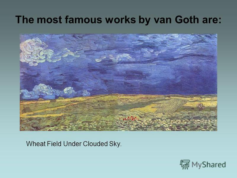 The most famous works by van Goth are: Wheat Field Under Clouded Sky.