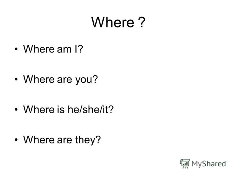 Where ? Where am I? Where are you? Where is he/she/it? Where are they?