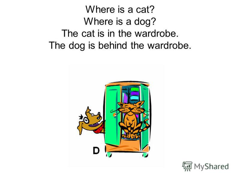 Where is a cat? Where is a dog? The cat is in the wardrobe. The dog is behind the wardrobe.