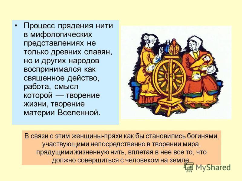 Процесс прядения нити в мифологических представлениях не только древних славян, но и других народов воспринимался как священное действо, работа, смысл которой творение жизни, творение материи Вселенной. В связи с этим женщины-пряхи как бы становились