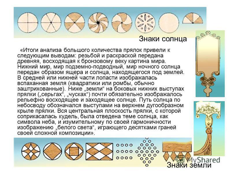 Знаки земли «Итоги анализа большого количества прялок привели к следующим выводам: резьбой и раскраской передана древняя, восходящая к бронзовому веку картина мира. Нижний мир, мир подземно-подводный, мир ночного солнца передан образом ящера и солнца
