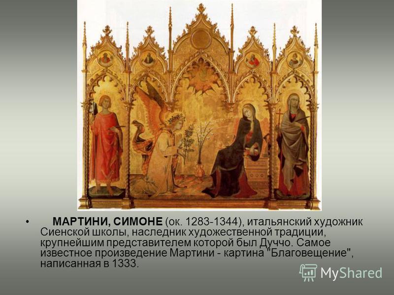 МАРТИНИ, СИМОНЕ (ок. 1283-1344), итальянский художник Сиенской школы, наследник художественной традиции, крупнейшим представителем которой был Дуччо. Самое известное произведение Мартини - картина Благовещение, написанная в 1333.