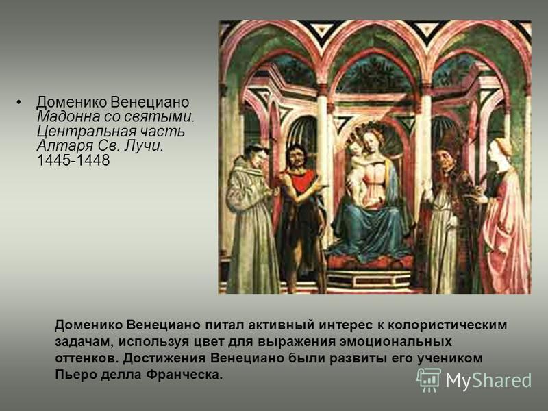 Доменико Венециано Мадонна со святыми. Центральная часть Алтаря Св. Лучи. 1445-1448 Доменико Венециано питал активный интерес к колористическим задачам, используя цвет для выражения эмоциональных оттенков. Достижения Венециано были развиты его ученик
