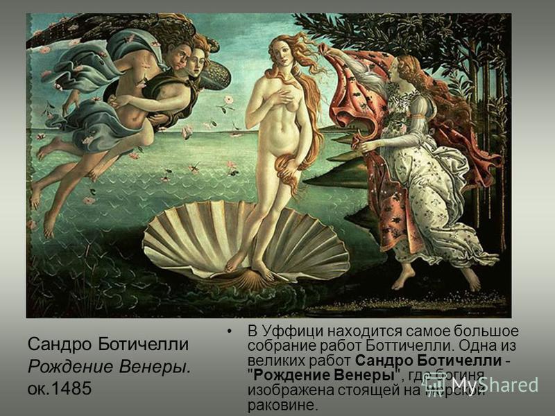 В Уффици находится самое большое собрание работ Боттичелли. Одна из великих работ Сандро Ботичелли - Рождение Венеры, где богиня изображена стоящей на морской раковине. Сандро Ботичелли Рождение Венеры. ок.1485