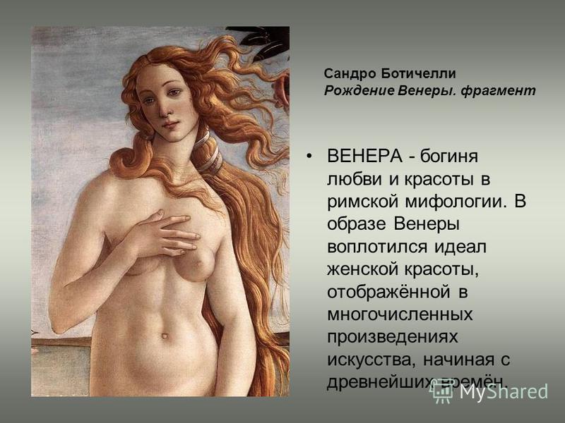 ВЕНЕРА - богиня любви и красоты в римской мифологии. В образе Венеры воплотился идеал женской красоты, отображённой в многочисленных произведениях искусства, начиная с древнейших времён. Сандро Ботичелли Рождение Венеры. фрагмент