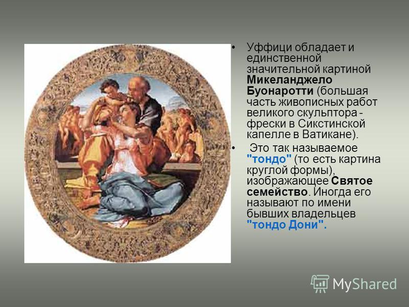 Уффици обладает и единственной значительной картиной Микеланджело Буонаротти (большая часть живописных работ великого скульптора - фрески в Сикстинской капелле в Ватикане). Это так называемое