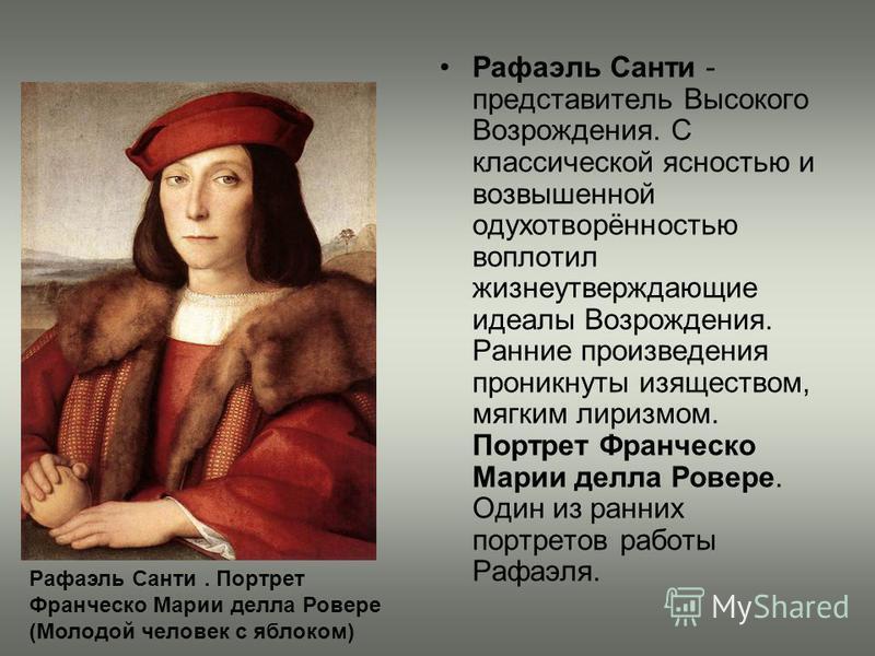 Рафаэль Санти - представитель Высокого Возрождения. С классической ясностью и возвышенной одухотворённостью воплотил жизнеутверждающие идеалы Возрождения. Ранние произведения проникнуты изяществом, мягким лиризмом. Портрет Франческо Марии делла Ровер