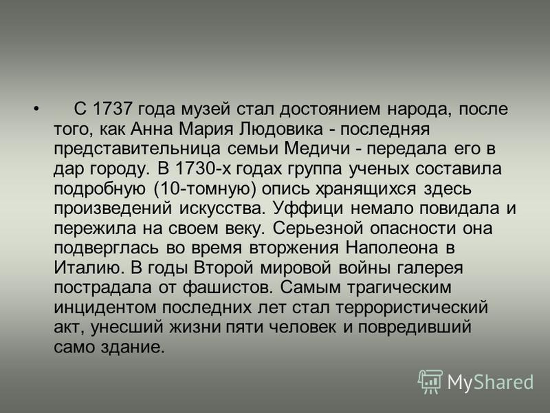 С 1737 года музей стал достоянием народа, после того, как Анна Мария Людовика - последняя представительница семьи Медичи - передала его в дар городу. В 1730-х годах группа ученых составила подробную (10-томную) опись хранящихся здесь произведений иск