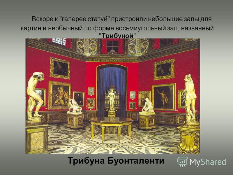 Вскоре к галерее статуй пристроили небольшие залы для картин и необычный по форме восьмиугольный зал, названный Трибуной Трибуна Буонталенти