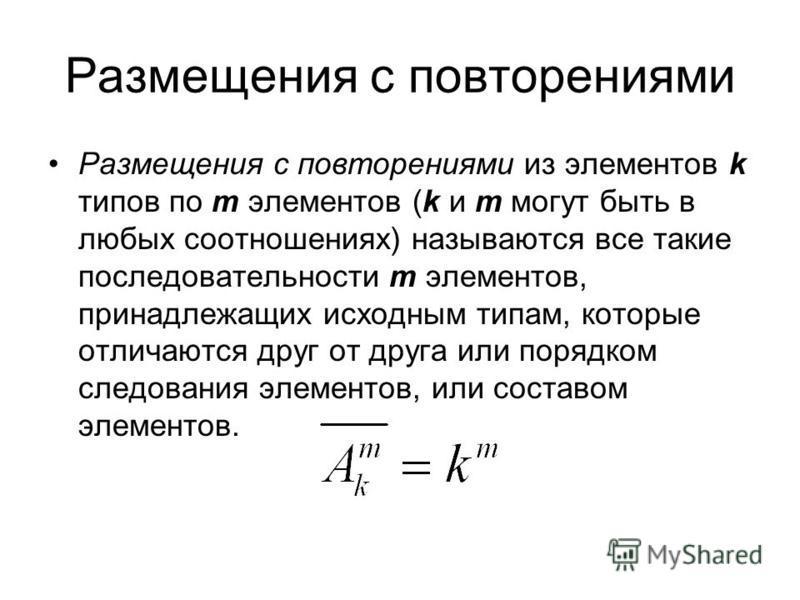 Размещения с повторениями Размещения с повторениями из элементов k типов по m элементов (k и m могут быть в любых соотношениях) называются все такие последовательности m элементов, принадлежащих исходным типам, которые отличаются друг от друга или по