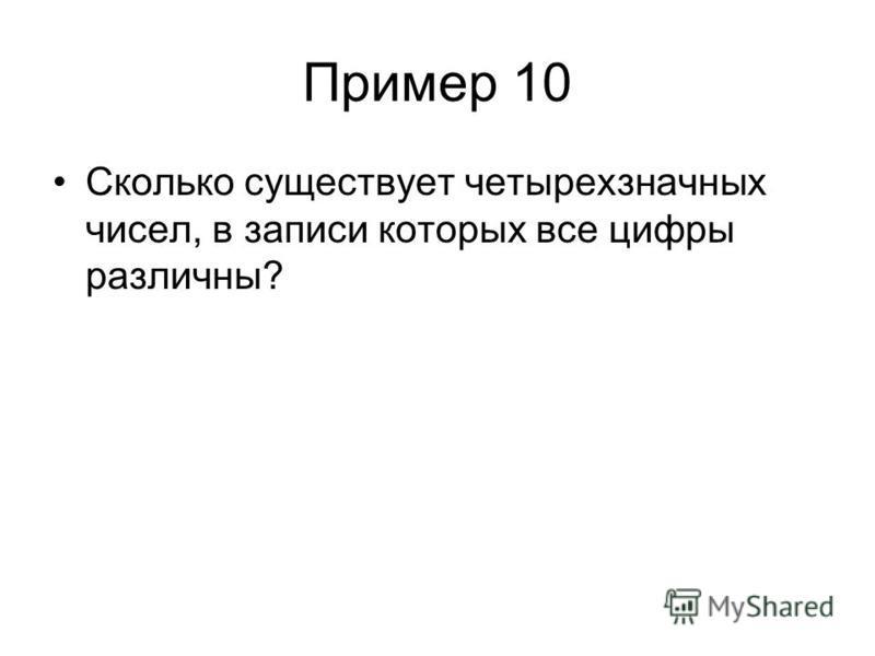 Пример 10 Сколько существует четырехзначных чисел, в записи которых все цифры различны?
