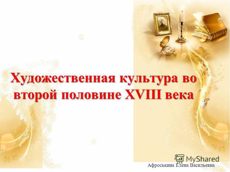 Художественная культура во второй половине XVIII века Афроськина Елена Васильевна