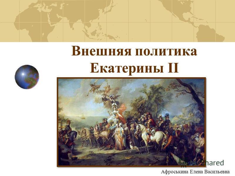 Внешняя политика Екатерины II Афроськина Елена Васильевна