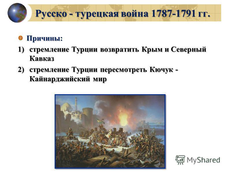 Русско - турецкая война 1787-1791 гг. Причины: 1)стремление Турции возвратить Крым и Северный Кавказ 2)стремление Турции пересмотреть Кючук - Кайнарджийский мир