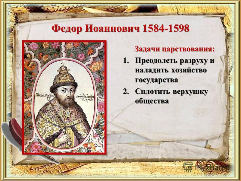 Федор Иоаннович 1584-1598 Задачи царствования: 1. Преодолеть разруху и наладить хозяйство государства 2. Сплотить верхушку общества