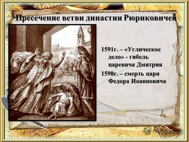 Пресечение ветви династии Рюриковичей 1591 г. – «Углическое дело» - гибель царевича Дмитрия 1598 г. – смерть царя Федора Иоанновича