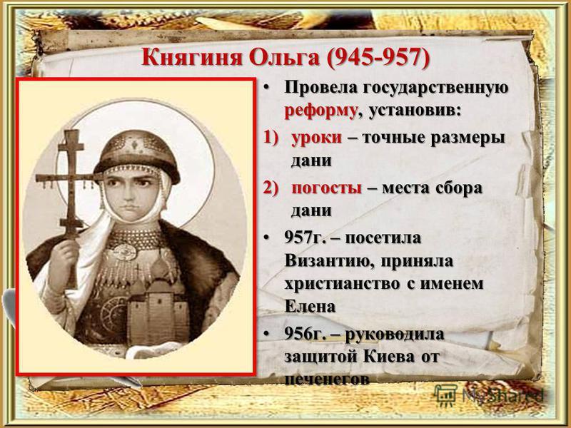 Княгиня Ольга (945-957) Провела государственную реформу, установив:Провела государственную реформу, установив: 1)уроки – точные размеры дани 2)погосты – места сбора дани 957 г. – посетила Византию, приняла христианство с именем Елена 957 г. – посетил