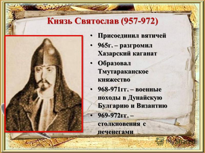 Князь Святослав (957-972) Присоединил вятичей Присоединил вятичей 965 г. – разгромил Хазарский каганат 965 г. – разгромил Хазарский каганат Образовал Тмутараканское княжество Образовал Тмутараканское княжество 968-971 гг. – военные походы в Дунайскую