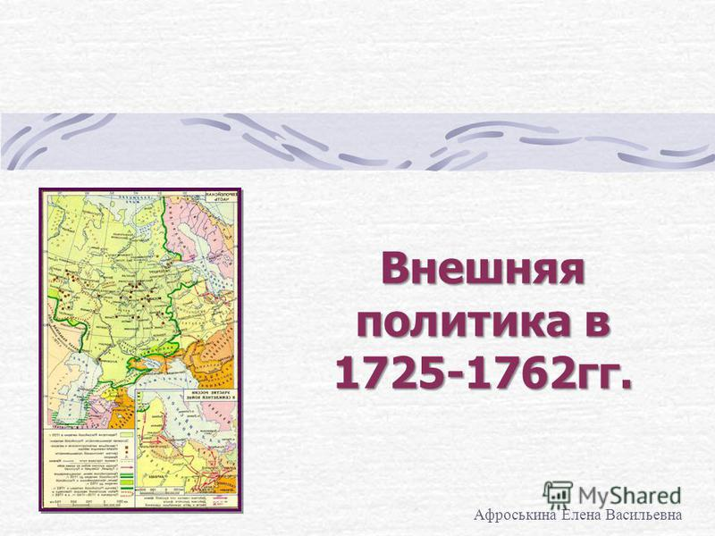 Внешняя политика в 1725-1762 гг. Афроськина Елена Васильевна