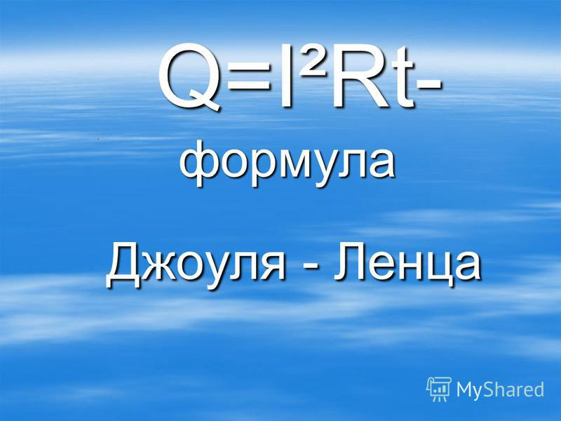 Q=I²Rt- формула Q=I²Rt- формула Джоуля - Ленца Джоуля - Ленца
