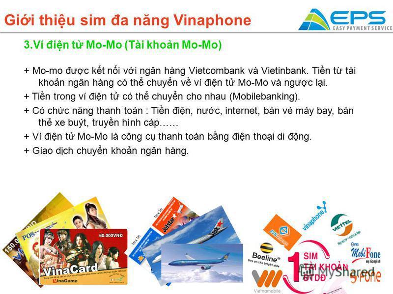 Gii thiu sim đa năng Vinaphone 3.Ví đin t Mo-Mo (Tài khon Mo-Mo) + Mo-mo đưc kt ni vi ngân hàng Vietcombank và Vietinbank. Tin t tài khon ngân hàng có th chuyn v ví đin t Mo-Mo và ngưc li. + Tin trong ví đin t có th chuyn cho nhau (Mobilebanking). +