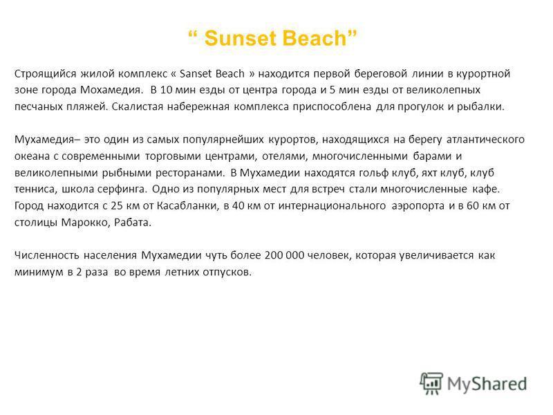 Sunset Beach Строящийся жилой комплекс « Sanset Beach » находится первой береговой линии в курортной зоне города Мохамедия. В 10 мин езды от центра города и 5 мин езды от великолепных песчаных пляжей. Скалистая набережная комплекса приспособлена для