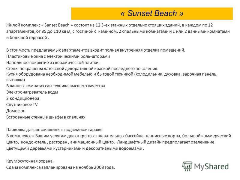 Жилой комплекс « Sanset Beach » состоит из 12 3-ех этажных отдельно стоящих зданий, в каждом по 12 апартаментов, от 85 до 110 кв м, с гостиной с камином, 2 спальными комнатами и 1 или 2 ванными комнатами и большой террасой. В стоимость предлагаемых а