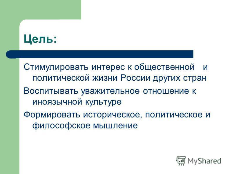 Цель: Стимулировать интерес к общественной и политической жизни России других стран Воспитывать уважительное отношение к иноязычной культуре Формировать историческое, политическое и философское мышление