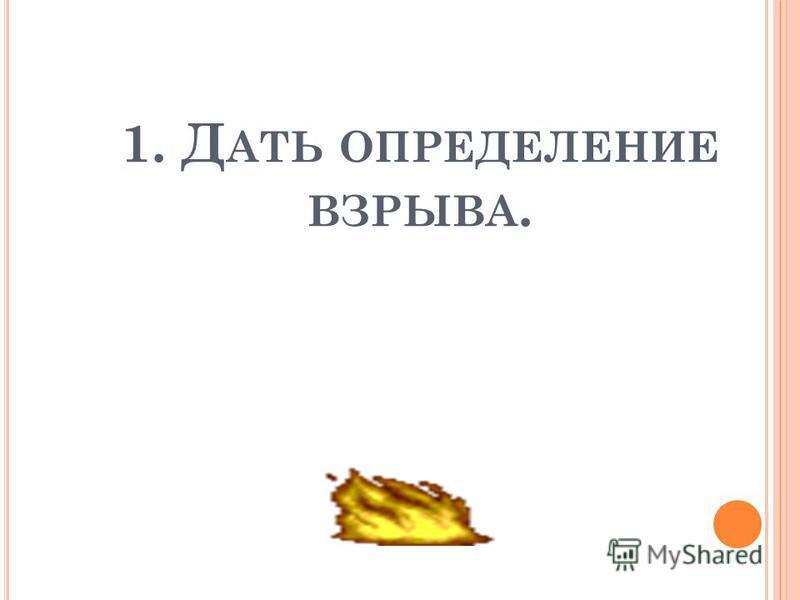 1. Д АТЬ ОПРЕДЕЛЕНИЕ ВЗРЫВА.
