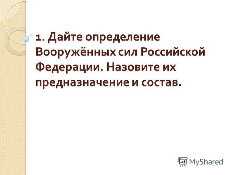 1. Дайте определение Вооружённых сил Российской Федерации. Назовите их предназначение и состав.