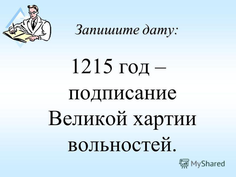Запишите дату: 1215 год – подписание Великой хартии вольностей.