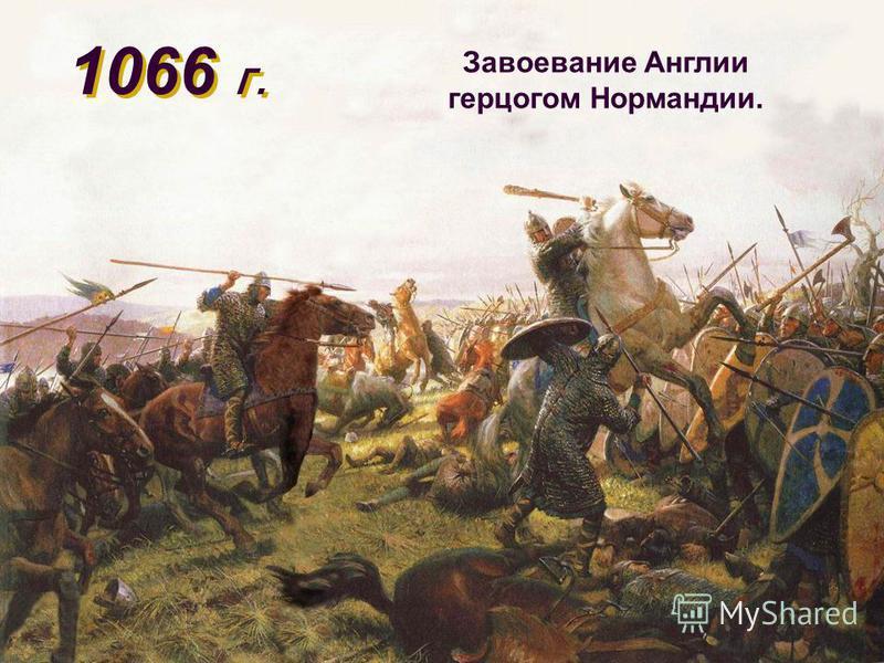 1066 г. Завоевание Англии герцогом Нормандии.