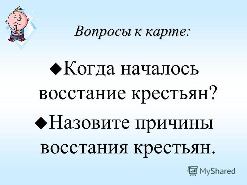 Вопросы к карте: u Когда началось восстание крестьян? u Назовите причины восстания крестьян.