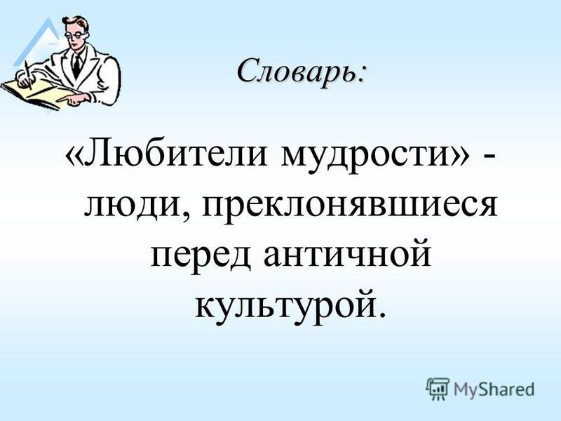 Словарь: «Любители мудрости» - люди, преклонявшиеся перед античной культурой.