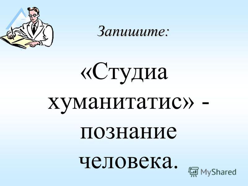Запишите: «Студиа хуманитатис» - познание человека.